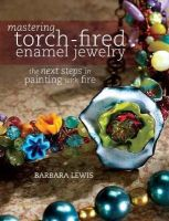 Lewis, Barbara - Mastering Torch-Fired Enamel Jewelry: The Next Steps in Painting with Fire - 9781440311741 - V9781440311741