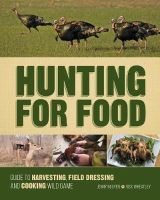 Nguyen, Jenny, Wheatley, Rick - Hunting For Food: Guide to Harvesting, Field Dressing and Cooking Wild Game - 9781440338427 - V9781440338427