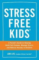 Lite, Lori - Stress Free Kids: A Parent's Guide to Helping Build Self-Esteem, Manage Stress, and Reduce Anxiety in Children - 9781440567513 - V9781440567513