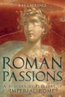 Laurence, Ray - Roman Passions: A History of Pleasure in Imperial Rome - 9781441134851 - V9781441134851