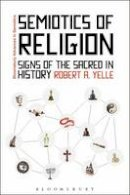Yelle, Robert - Semiotics of Religion: Signs of the Sacred in History (Advances in Semiotics) - 9781441142825 - V9781441142825