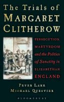 Lake, Peter, Questier, Michael - The Trials of Margaret Clitherow: Persecution, Martyrdom and the Politics of Sanctity in Elizabethan England - 9781441151346 - V9781441151346