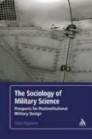 Paparone, Colonel (US Army Ret.) Chris - The Sociology of Military Science: Prospects for Postinstitutional Military Design - 9781441154804 - V9781441154804