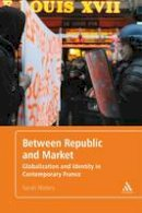 Waters, Sarah - Between Republic and Market: Globalization and Identity in Contemporary France - 9781441172082 - V9781441172082