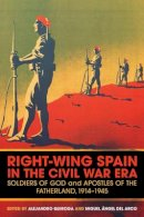 Francisco Romero Salvado - Right-Wing Spain in the Civil War Era: Soldiers of God and Apostles of the Fatherland, 1914-45 - 9781441181763 - V9781441181763