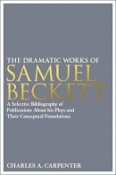 Carpenter, Charles A. - The Dramatic Works of Samuel Beckett: A Selective Bibliography of Publications About his Plays and their Conceptual Foundations - 9781441184214 - V9781441184214