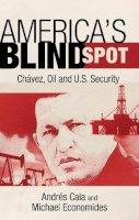 Economides, Michael J., Cala, Andrés - America's Blind Spot: Chavez, Oil, and U.S. Security - 9781441186690 - V9781441186690