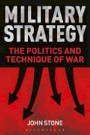 Stone, John - Military Strategy: The Politics and Technique of War - 9781441186911 - V9781441186911