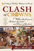 McAuliffe, Mary - Clash of Crowns: William the Conqueror, Richard Lionheart, and Eleanor of AquitaineA Story of Bloodshed, Betrayal, and Revenge - 9781442214729 - V9781442214729