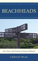Figal, Gerald - Beachheads: War, Peace, and Tourism in Postwar Okinawa (Asia/Pacific/Perspectives) - 9781442215825 - V9781442215825