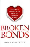 Pearlstein, Mitch - Broken Bonds: What Family Fragmentation Means for America's Future - 9781442236639 - V9781442236639