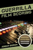 Borum, Jeremy - Guerrilla Film Scoring: Practical Advice from Hollywood Composers - 9781442237292 - V9781442237292