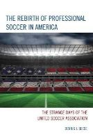 Seese, Dennis J. - The Rebirth of Professional Soccer in America: The Strange Days of the United Soccer Association - 9781442238947 - V9781442238947