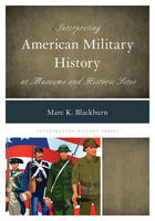 Blackburn, Marc K. - Interpreting American Military History at Museums and Historic Sites (Interpreting History) - 9781442239746 - V9781442239746