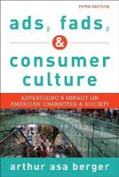 Asa Berger San Francisco State University, Arthur - Ads, Fads, and Consumer Culture: Advertising's Impact on American Character and Society - 9781442241251 - V9781442241251