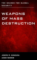 Siracusa Deputy Dean of Global Studies  The Royal Melbourne Institute of Technology University, Joseph M., Warren, Aiden - Weapons of Mass Destruction: The Search for Global Security - 9781442242371 - V9781442242371