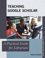 Alfonzo, Paige - Teaching Google Scholar: A Practical Guide for Librarians (Practical Guides for Librarians) - 9781442243583 - V9781442243583