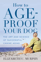Murphy, Elizabeth U. - How to Age-Proof Your Dog: The Art and Science of Successful Canine Aging - 9781442247161 - V9781442247161