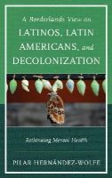 Hernández-Wolfe Ph.D, Pilar - A Borderlands View on Latinos, Latin Americans, and Decolonization: Rethinking Mental Health - 9781442247758 - V9781442247758