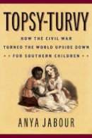 Jabour, Anya - Topsy-Turvy: How the Civil War Turned the World Upside Down for Southern Children (American Childhoods Series) - 9781442249080 - V9781442249080
