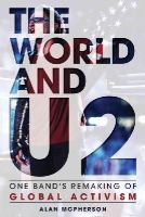 McPherson, Alan - The World and U2: One Band's Remaking of Global Activism - 9781442249332 - V9781442249332
