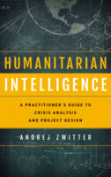 Zwitter, Andrej - Humanitarian Intelligence: A Practitioner's Guide to Crisis Analysis and Project Design (Security and Professional Intelligence Education Series) - 9781442249486 - V9781442249486