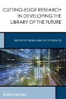 - Cutting-Edge Research in Developing the Library of the Future: New Paths for Building Future Services (Creating the 21st-Century Academic Library) - 9781442250451 - V9781442250451