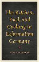 Bach, Volker - The Kitchen, Food, and Cooking in Reformation Germany (Historic Kitchens) - 9781442251274 - V9781442251274