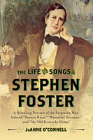 O'Connell, Joanne - The Life and Songs of Stephen Foster: A Revealing Portrait of the Forgotten Man Behind