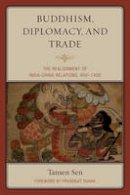 Sen, Tansen - Buddhism, Diplomacy, and Trade: The Realignment of India-China Relations, 600-1400 - 9781442254725 - V9781442254725