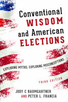 Baumgartner, Jody C., Francia, Peter L. - Conventional Wisdom and American Elections: Exploding Myths, Exploring Misconceptions - 9781442254893 - V9781442254893