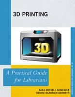 Russell Gonzalez, Sara, Bennett, Denise Beaubien - 3D Printing: A Practical Guide for Librarians (Practical Guides for Librarians) - 9781442255487 - V9781442255487