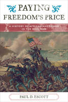 Escott, Paul David - Paying Freedom's Price: A History of African Americans in the Civil War (The African American History Series) - 9781442255746 - V9781442255746