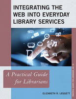 Leggett, Elizabeth R. - Integrating the Web into Everyday Library Services: A Practical Guide for Librarians (Practical Guides for Librarians) - 9781442256750 - V9781442256750
