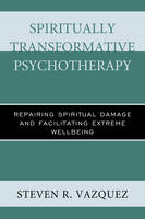 Vazquez, Steven  R. - Spiritually Transformative Psychotherapy: Repairing Spiritual Damage and Facilitating Extreme Wellbeing - 9781442258136 - V9781442258136