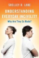 Lane, Shelley D. - Understanding Everyday Incivility: Why Are They So Rude? - 9781442261853 - V9781442261853