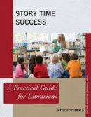 Fitzgerald, Katie - Story Time Success: A Practical Guide for Librarians (Practical Guides for Librarians) - 9781442263864 - V9781442263864