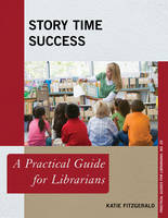 Fitzgerald, Katie - Story Time Success: A Practical Guide for Librarians (Practical Guides for Librarians) - 9781442263871 - V9781442263871
