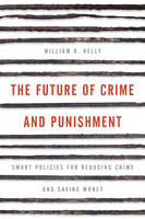 Kelly, William R. - The Future of Crime and Punishment: Smart Policies for Reducing Crime and Saving Money - 9781442264816 - V9781442264816