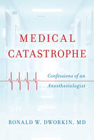 Dworkin MD, Ronald W. - Medical Catastrophe: Confessions of an Anesthesiologist - 9781442265752 - V9781442265752