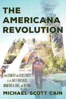 Cain, Michael Scott - The Americana Revolution: From Country and Blues Roots to the Avett Brothers, Mumford & Sons, and Beyond (Roots of American Music: Folk, Americana, Blues, and Country) - 9781442269408 - V9781442269408