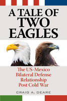 Deare, Craig A. - A Tale of Two Eagles: The US-Mexico Bilateral Defense Relationship Post Cold War - 9781442269439 - V9781442269439