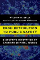 Kelly, William R. - From Retribution to Public Safety: Disruptive Innovation of American Criminal Justice - 9781442273887 - V9781442273887