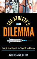 Parry, John Weston - The Athlete's Dilemma: Sacrificing Health for Wealth and Fame - 9781442275409 - V9781442275409