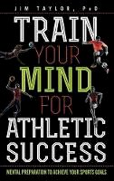 Taylor, Jim - Train Your Mind for Athletic Success: Mental Preparation to Achieve Your Sports Goals - 9781442277083 - V9781442277083