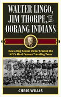 Willis, Chris - Walter Lingo, Jim Thorpe, and the Oorang Indians: How a Dog Kennel Owner Created the NFL's Most Famous Traveling Team - 9781442277656 - V9781442277656