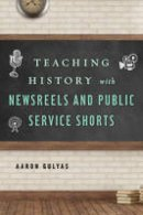 Gulyas, Aaron - Teaching History with Newsreels and Public Service Shorts - 9781442278448 - V9781442278448