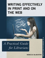 Blakiston, Rebecca - Writing Effectively in Print and on the Web: A Practical Guide for Librarians (Practical Guides for Librarians) - 9781442278851 - V9781442278851