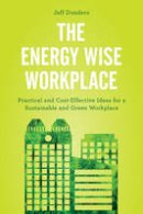 Dondero, Jeff - The Energy Wise Workplace: Practical and Cost-Effective Ideas for a Sustainable and Green Workplace - 9781442279490 - V9781442279490