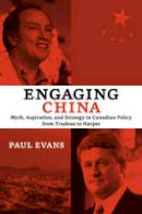 Evans, Paul - Engaging China: Myth, Aspiration, and Strategy in Canadian Policy from Trudeau to Harper (Utp Insights) - 9781442614482 - V9781442614482